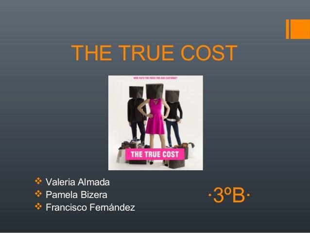THE TRUE COST  Valeria Almada  Pamela Bizera  Francisco Fernández ·3ºB·