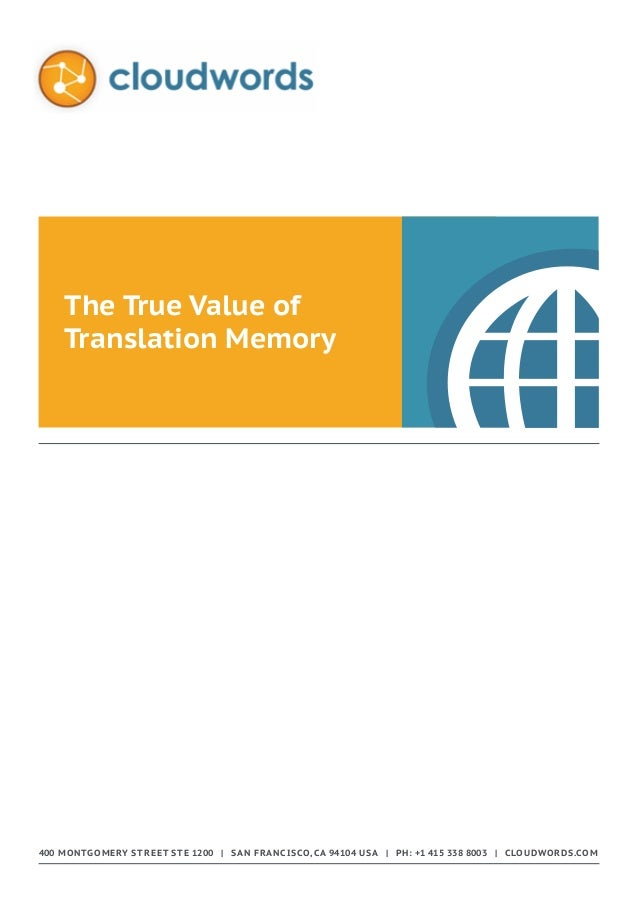The True Value of Translation Memory  400 Montgomery Street STE 1200 | San Francisco, CA 94104 USA | Ph: +1 415 338 8003 |...