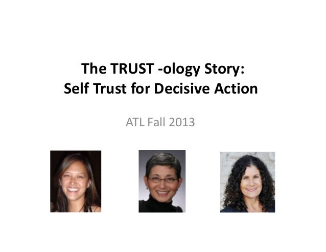 The TRUST -ology Story: Self Trust for Decisive Action ATL Fall 2013