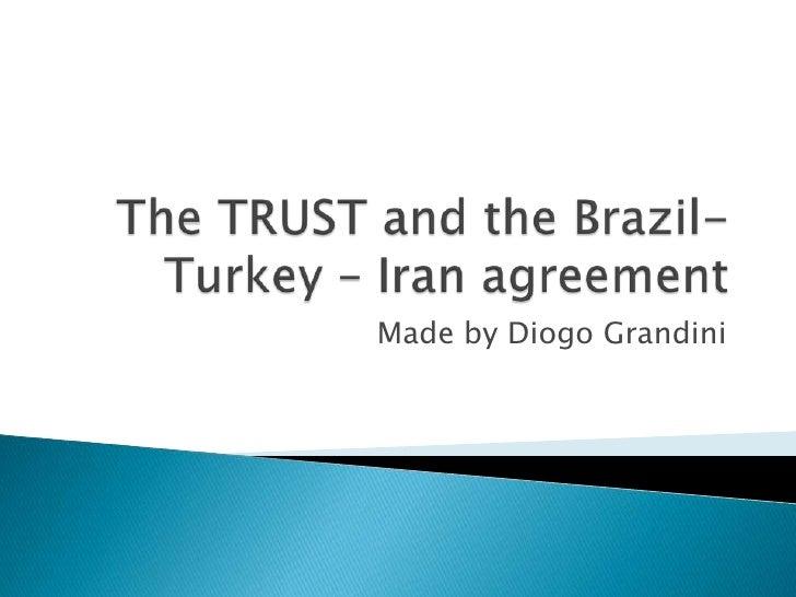The TRUST andtheBrazil- Turkey – Iran agreement<br />Madeby Diogo Grandini<br />