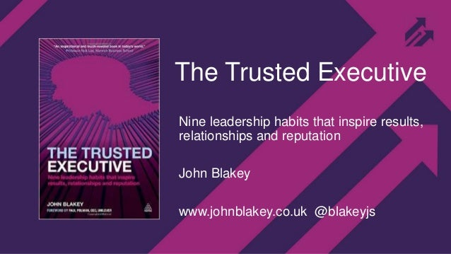 The Trusted Executive Nine leadership habits that inspire results, relationships and reputation John Blakey www.johnblakey...