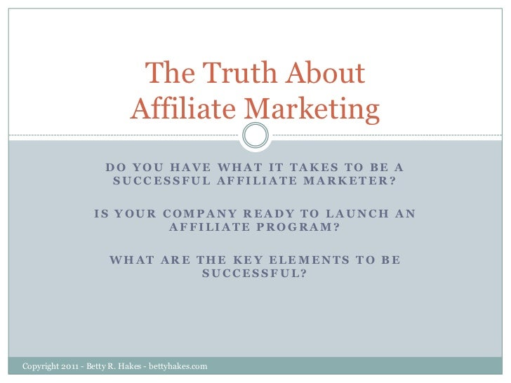 The Truth About Affiliate Marketing<br />Do you have what it takes to be a successful Affiliate Marketer? <br />Is your co...