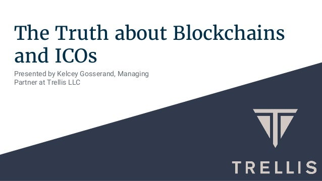 The Truth about Blockchains and ICOs Presented by Kelcey Gosserand, Managing Partner at Trellis LLC
