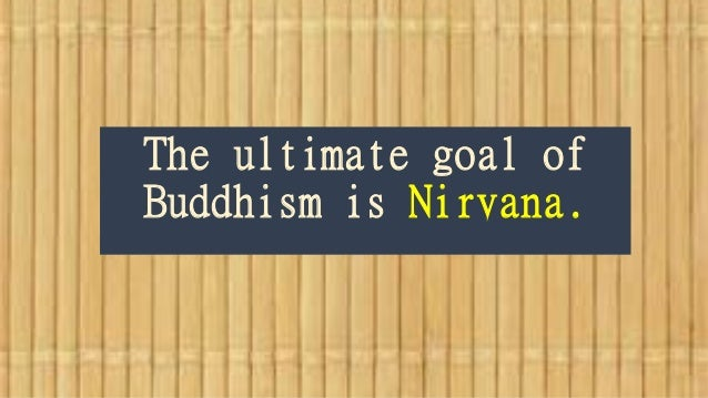 The ultimate goal of Buddhism is Nirvana.
