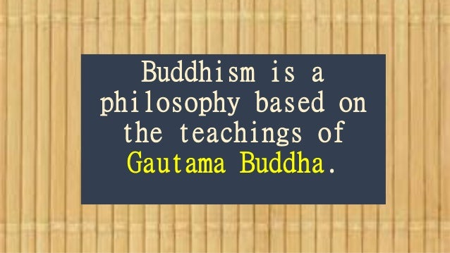 Buddhism is a philosophy based on the teachings of Gautama Buddha.