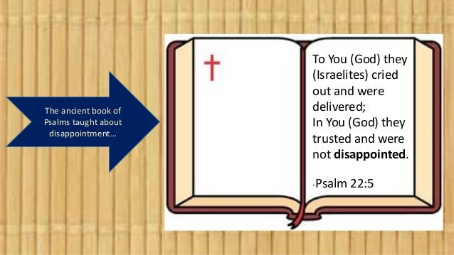 The ancient book of Psalms taught about disappointment… To You (God) they (Israelites) cried out and were delivered; In Yo...