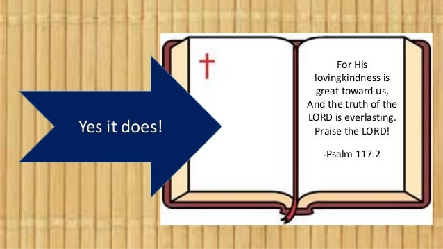 Yes it does! For His lovingkindness is great toward us, And the truth of the LORD is everlasting. Praise the LORD! -Psalm ...