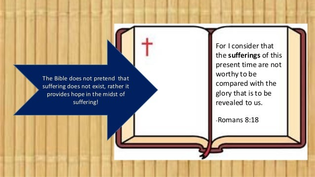 The Bible does not pretend that suffering does not exist, rather it provides hope in the midst of suffering! For I conside...