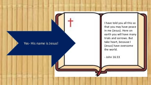 Yes- His name is Jesus! I have told you all this so that you may have peace in me (Jesus). Here on earth you will have man...
