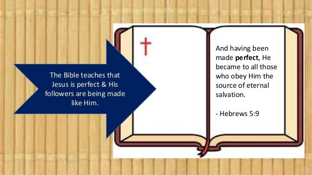 The Bible teaches that Jesus is perfect & His followers are being made like Him. And having been made perfect, He became t...
