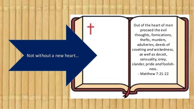 Not without a new heart… Out of the heart of men proceed the evil thoughts, fornications, thefts, murders, adulteries, dee...