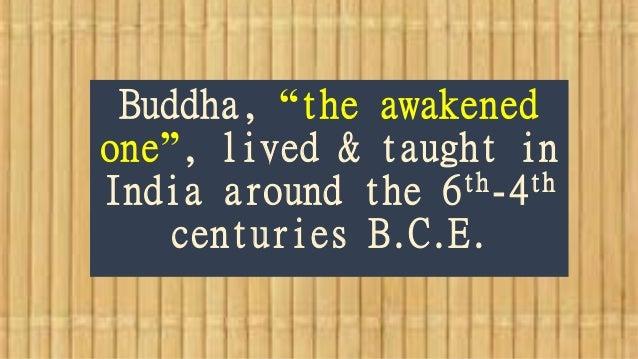 "Buddha, ""the awakened one"", lived & taught in India around the 6th-4th centuries B.C.E."