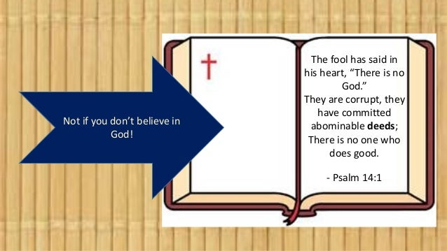 """Not if you don't believe in God! The fool has said in his heart, """"There is no God."""" They are corrupt, they have committed ..."""