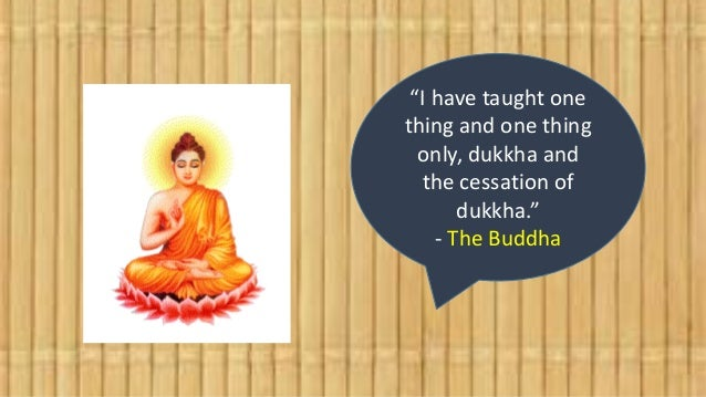 """""""I have taught one thing and one thing only, dukkha and the cessation of dukkha."""" - The Buddha"""