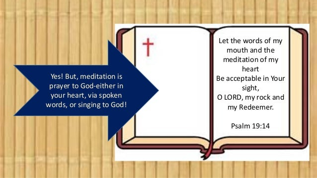 Yes! But, meditation is prayer to God-either in your heart, via spoken words, or singing to God! Let the words of my mouth...