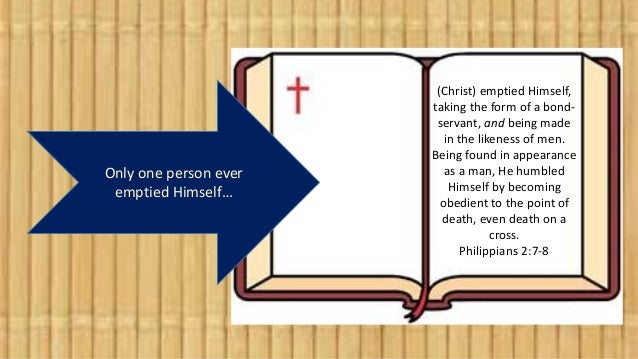 Only one person ever emptied Himself… (Christ) emptied Himself, taking the form of a bond- servant, and being made in the ...