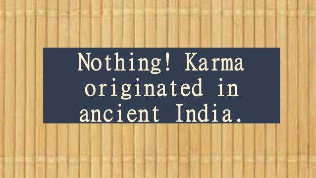 Nothing! Karma originated in ancient India.