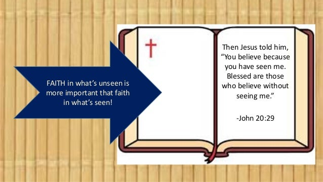 """FAITH in what's unseen is more important that faith in what's seen! Then Jesus told him, """"You believe because you have see..."""