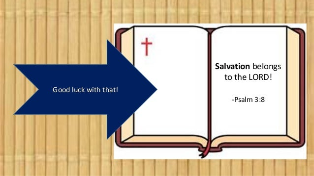 Good luck with that! Salvation belongs to the LORD! -Psalm 3:8