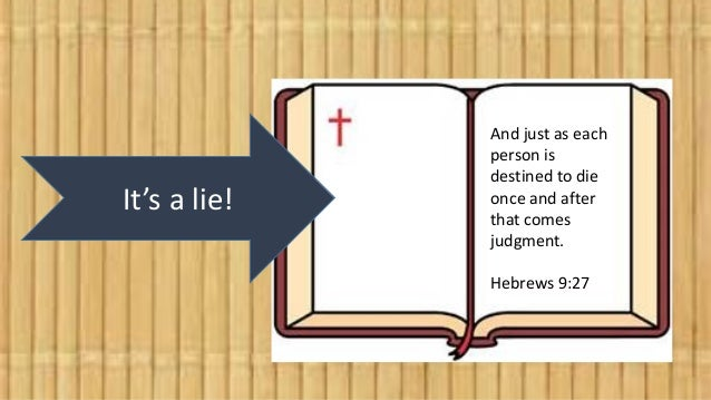 It's a lie! And just as each person is destined to die once and after that comes judgment. Hebrews 9:27