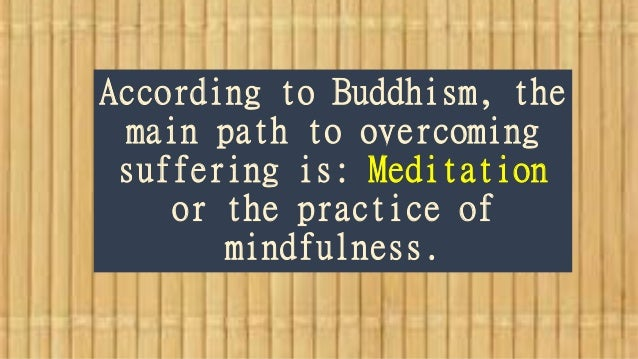 According to Buddhism, the main path to overcoming suffering is: Meditation or the practice of mindfulness.