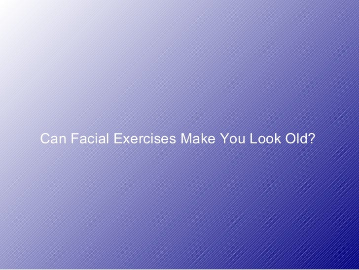 Can Facial Exercises Make You Look Old?