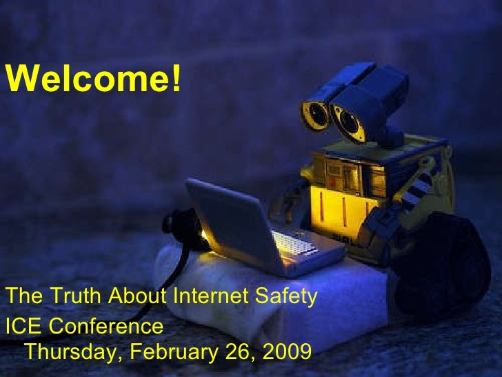 Welcome! The Truth About Internet Safety ICE Conference Thursday, February 26, 2009