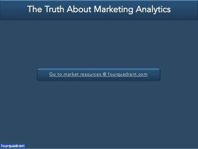 Go to market resources @ fourquadrant.com The Truth About Marketing Analytics