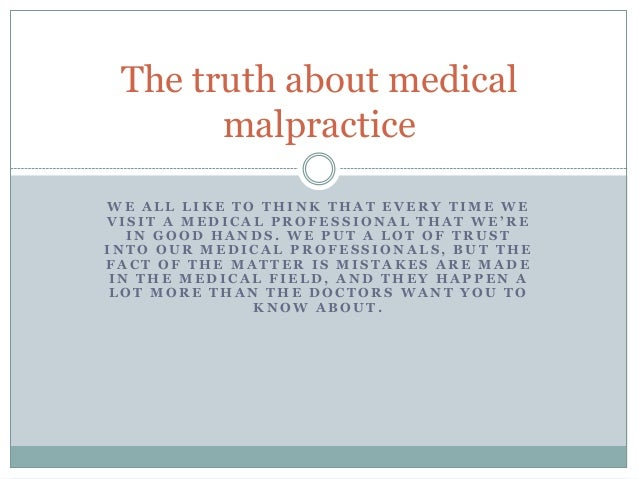 The truth about medical malpractice WE ALL LIKE TO THINK THAT EVERY TIME WE VISIT A MEDICAL PROFESSIONAL THAT WE'RE IN GOO...