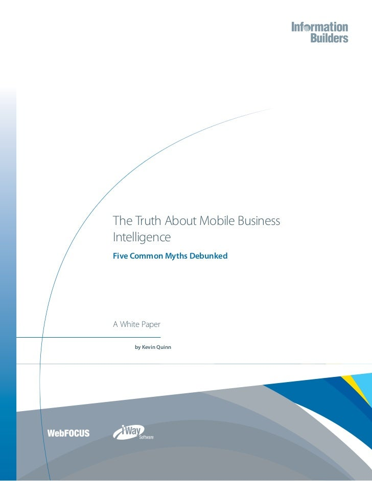 The Truth About Mobile BusinessIntelligenceFive Common Myths DebunkedA White Paper     by Kevin Quinn
