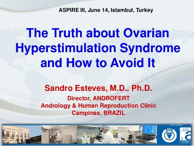 The Truth about OvarianHyperstimulation Syndromeand How to Avoid ItSandro Esteves, M.D., Ph.D.Director, ANDROFERTAndrology...