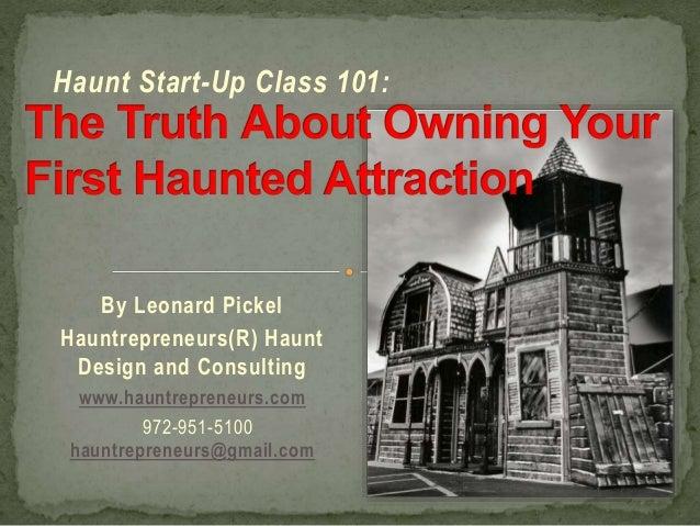 Haunt Start-Up Class 101:  By Leonard Pickel Hauntrepreneurs(R) Haunt Design and Consulting www.hauntrepreneurs.com 972-95...