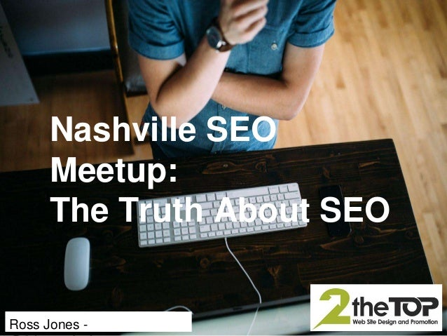 http://www.2thetopdesign.com (615) 874-1455 Ross Jones - Nashville SEO Meetup: The Truth About SEO
