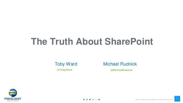 ©2017 Prescient Digital Media Ltd. All Rights Reserved 1 1 The Truth About SharePoint Toby Ward @TobyWard Michael Rudnick ...