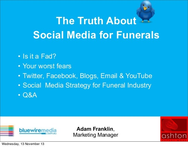 The Truth About Social Media for Funerals • • • • •  Is it a Fad? Your worst fears Twitter, Facebook, Blogs, Email & YouTu...