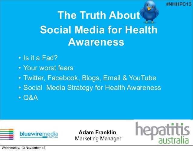 #NHHPC13  The Truth About Social Media for Health Awareness • • • • •  Is it a Fad? Your worst fears Twitter, Facebook, Bl...