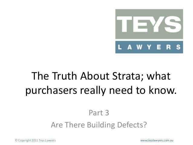 The Truth About Strata; what purchasers really need to know. Part 3 Are There Building Defects? © Copyright 2011 Teys Lawy...