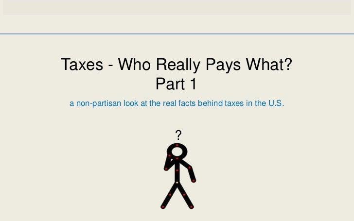 Taxes - Who Really Pays What?            Part 1 a non-partisan look at the real facts behind taxes in the U.S.            ...