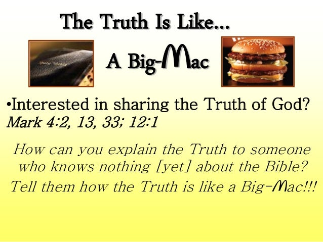 The Truth Is Like… A Big-Mac •Interested in sharing the Truth of God? Mark 4:2, 13, 33; 12:1 How can you explain the Truth...