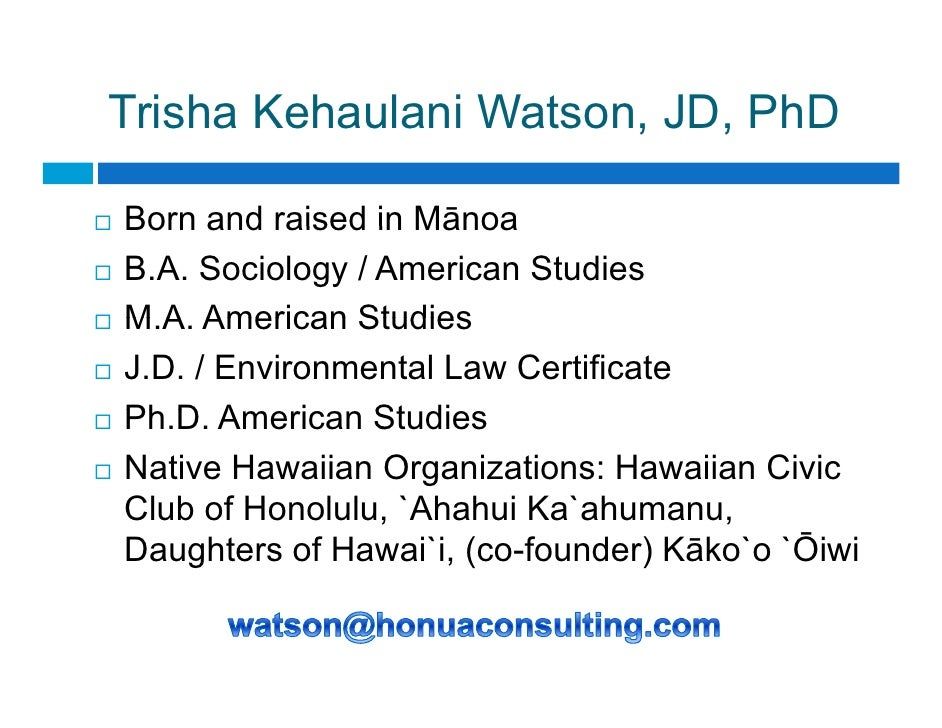 Trisha Kehaulani Watson, JD, PhD                        , ,  Born and raised in Mānoa B.A. Sociology / American Studies M....