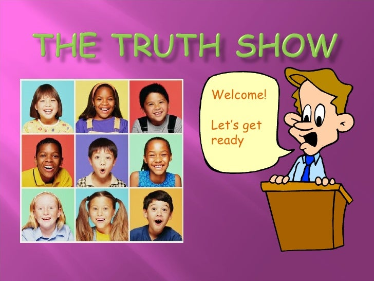 The Truth Show<br />Welcome!Let's get ready<br />