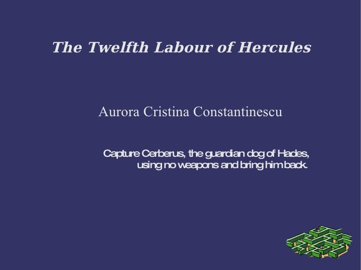 The Twelfth Labour of Hercules Aurora Cristina Constantinescu Capture Cerberus, the guardian dog of Hades, using no weapon...