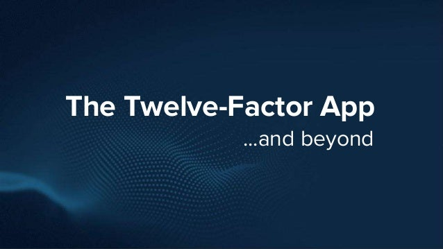 The Twelve-Factor App ...and beyond