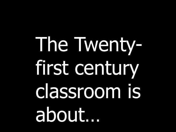 The Twenty-first century classroom is about…<br />