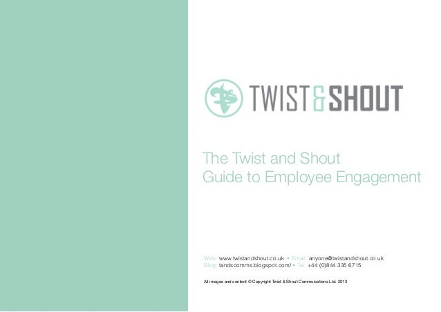 The Twist and ShoutGuide to Employee EngagementAll images and content © Copyright Twist & Shout Commuications Ltd. 2013Web...