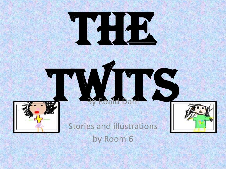 The Twits<br />By Roald Dahl<br />Stories and illustrations <br />by Room 6<br />