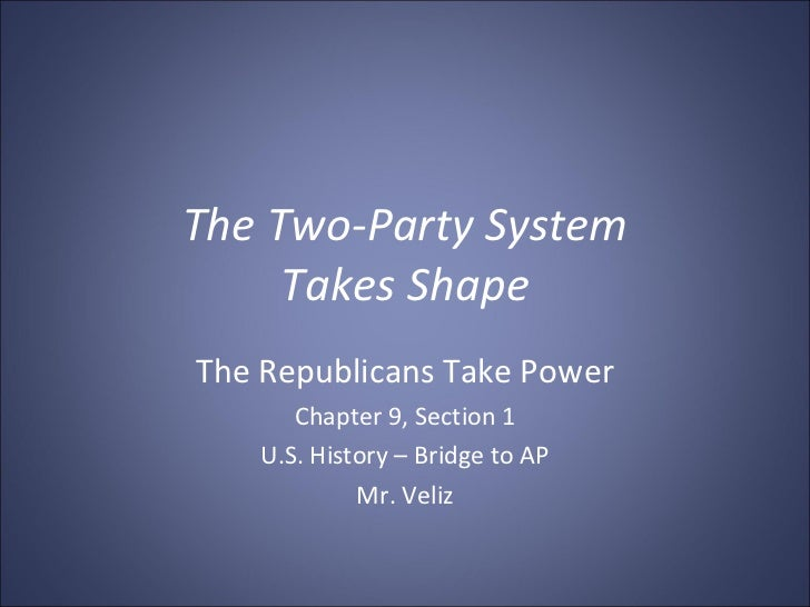 The Two-Party System Takes Shape The Republicans Take Power Chapter 9, Section 1 U.S. History – Bridge to AP Mr. Veliz
