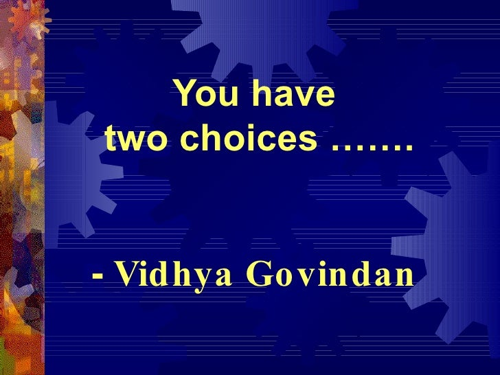 You have  two choices ……. -  Vidhya Govindan