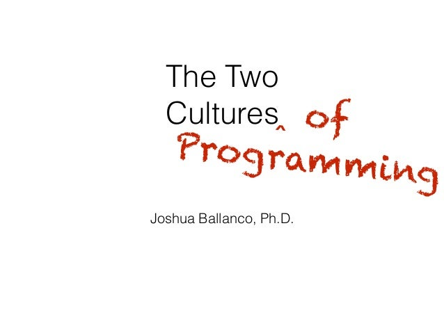 The Two Cultures Joshua Ballanco, Ph.D. ‸ of Programming