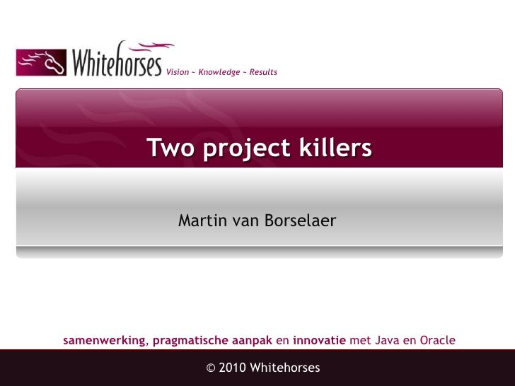 Two project killers<br />Martin van Borselaer<br />© 2010 Whitehorses<br />